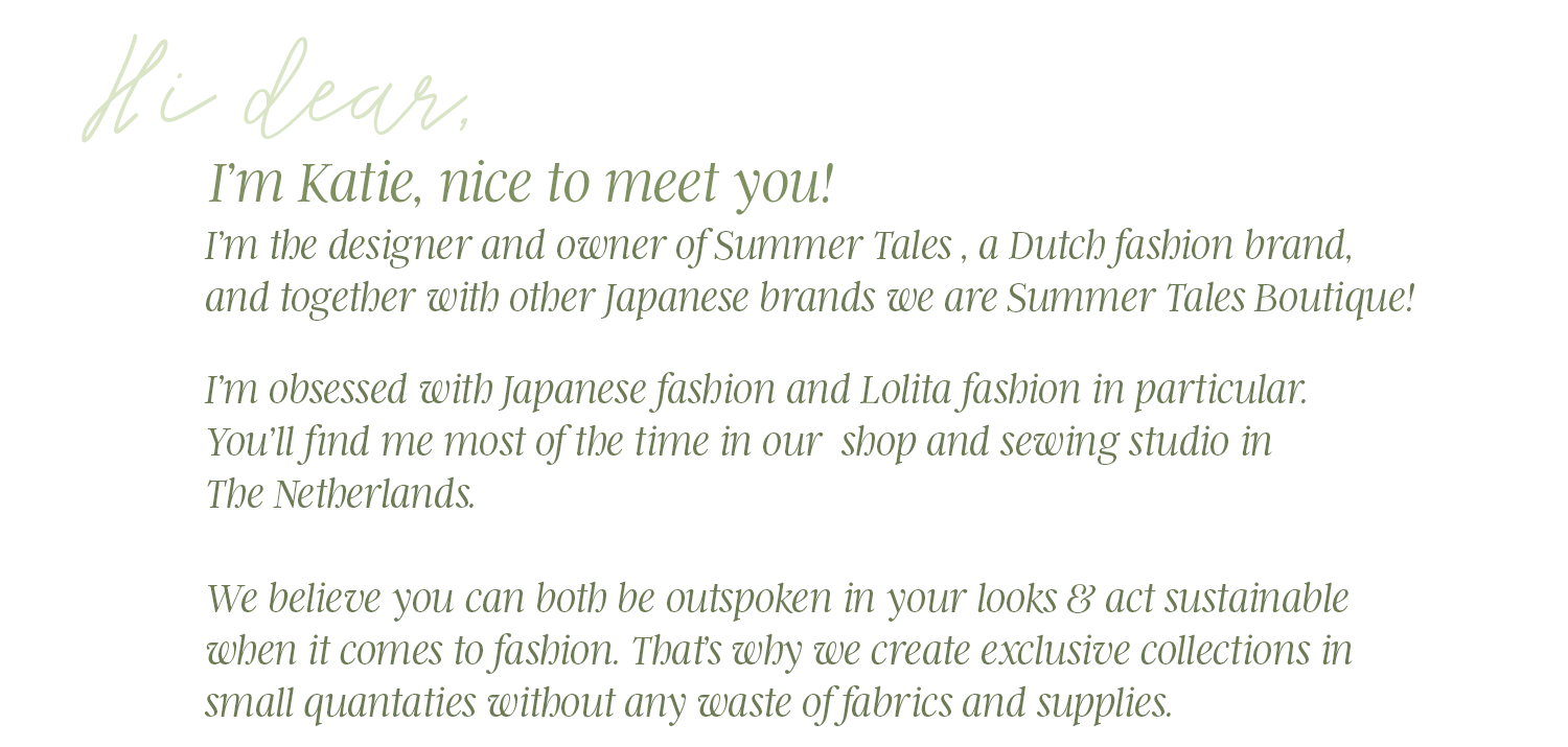 Hi dear, I'm Katie, nice to meet you! I'm the designer of Summer Tales, a Dutch fashion brand. Together with other Japanese brands we are Summer Tales Boutique!